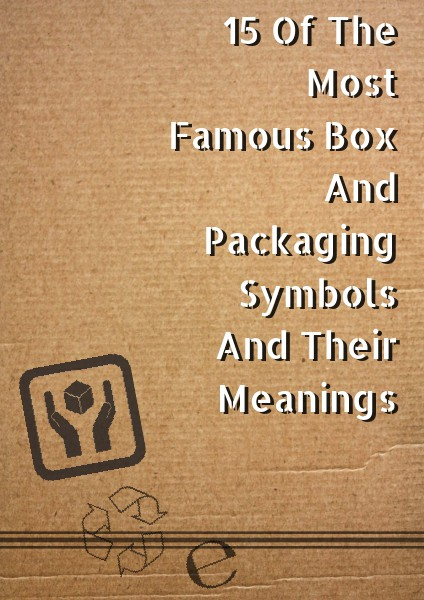 15 Of The Most Famous Box And Packaging Symbols And Their Meanings 15 Of The Most Famous Box And Packaging Symbols