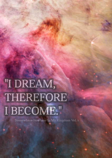 """""""I dream, therefore I become."""""""
