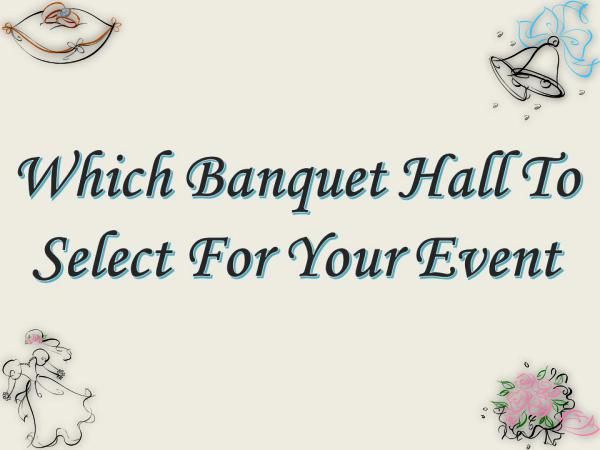 Which Banquet Hall To Select For Your Event Which Banquet Hall To Select For Your Event