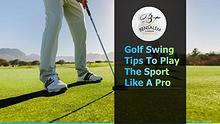 Golf Swing Tips To Play The Sport Like A Pro