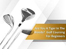 Are You A Tiger In The Woods? Golf Coursing For Beginners