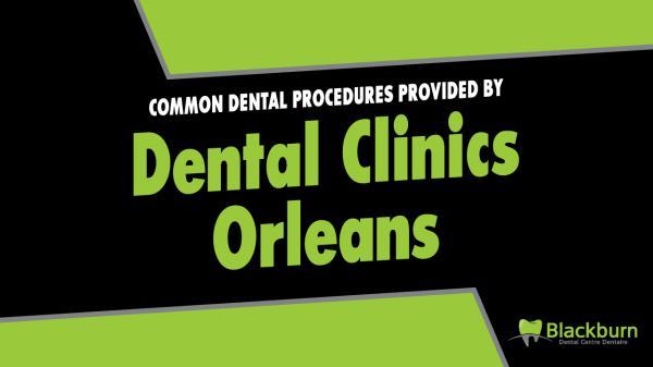 Common Dental Procedures Provided by Dental Clinics Orleans Common Dental Procedures Provided by Dental Clinic