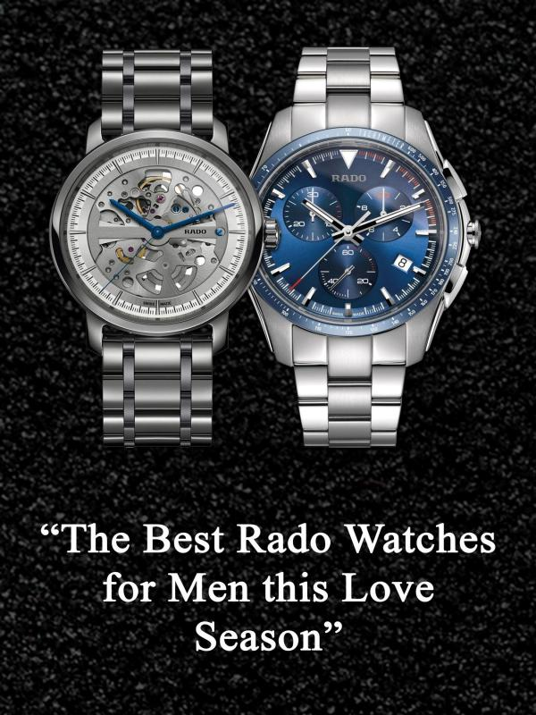 The Best Rado Watches for Men this Love Season The Best Rado Watches for Men this Love Season