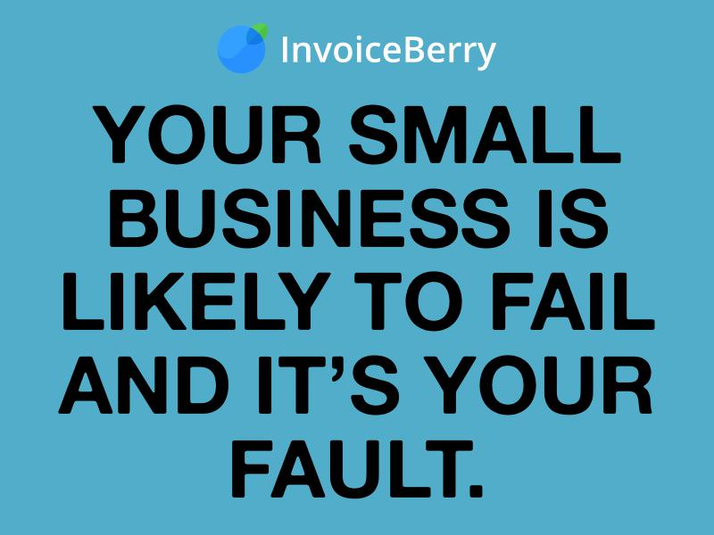 InvoiceBerry Tips for for Freelancers & Small Businesses Your Small Business Is Likely to Fail & It's Your