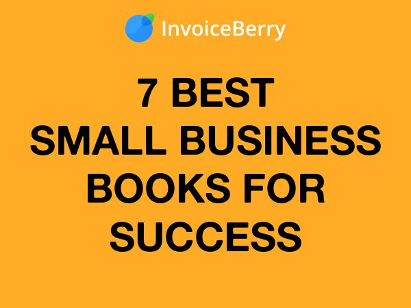 InvoiceBerry Tips for for Freelancers & Small Businesses 7 Small Business Books for Success