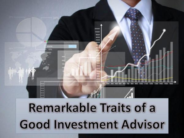 Remarkable Traits of a Good Investment Advisor Remarkable Traits of a Good Investment Advisor