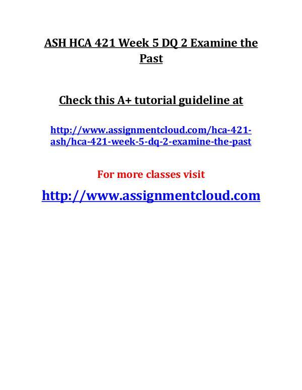 ASH HCA 421 Entire Class ASH HCA 421 Week 5 DQ 2 Examine the Past