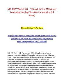 NRS 440V Week 4 CLC   Pros and Cons of Mandatory Continuing Nursing E