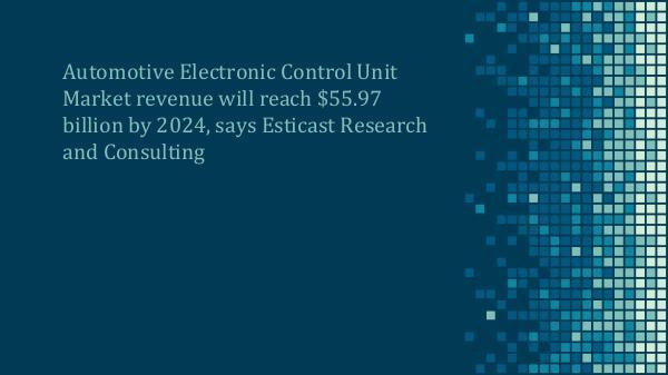 Automotive Electronic Control Unit Market Forecast, 2016-2024 Automotive ECU Market Forecast, 2016-2024 (New)