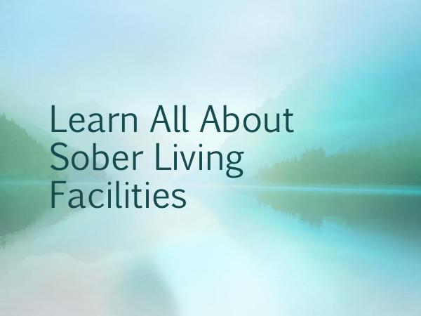 Learn All About Sober Living Facilities