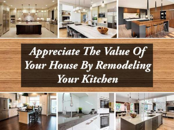 Appreciate The Value Of Your House By Remodeling Your Kitchen Appreciate The Value Of Your House By Remodeling Y