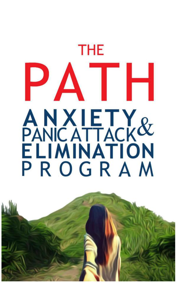THE PATH: ANXIETY & PANIC ATTACK ELIMINATION PROGRAM THE PATH: ANXIETY & PANIC ATTACK ELIMINATION PROGR