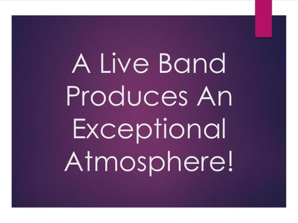 A Live Band Produces An Exceptional Atmosphere!