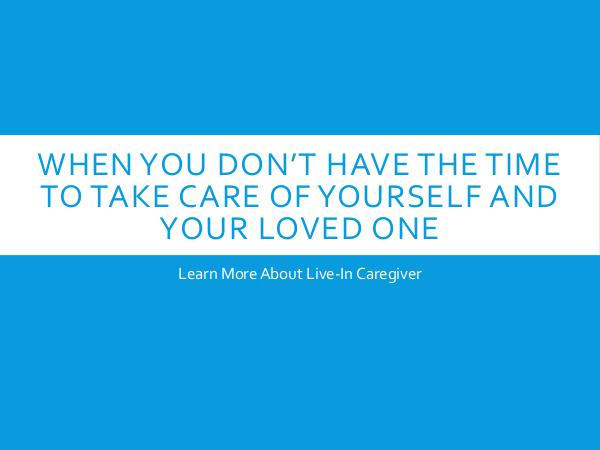 Live in Caregiver When You Don't Have The Time To Take Care Of Yours
